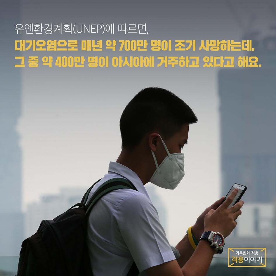 유엔환경계획에 따르면 대기오염으로 매년 700만명이 조기사망하는데 그중 약 400만명이 아시아에 거주하고 있다고 한다.