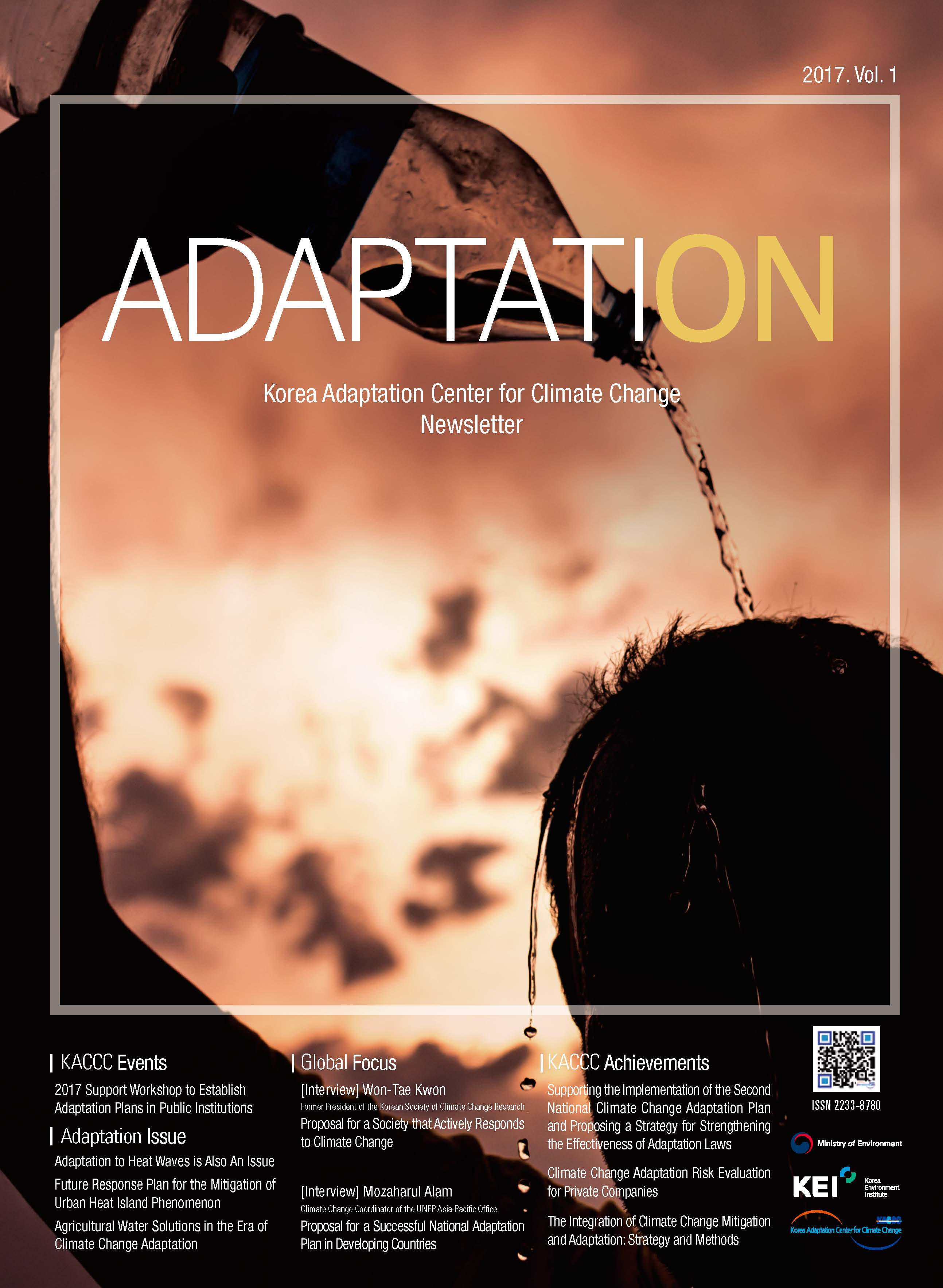 2017. Vol. 1 ADAPTATION Korea Adaptation Center for Climate Change Newsletter KACCC Events 2017 Support Workshop to Establish Adaptation Plans in Public Institutions Adaptation Issue Adaptation to Heat Waves is Also An Issue Future Response Plan for the Mitigation of Urban Heat Island Phenomenon Agricultural Water Solutions in the Era of Climate Change Adaptation Global Focus [Interview] Won-Tae Kwon [Interview] Mozaharul Alam Former President of the Korean Society of Climate Change Research Proposal for a Society that Actively Responds to Climate Change [Interview] Mozaharul Alam Climate Change Coordinator of the UNEP Asia-Pacific Office Proposal for a Successful National Adaptation Plan in Developing Countries KACCC Achievements Supporting the Implementation of the Second National Climate Change Adaptation Plan and Proposing a Strategy for Strengthening the Effectiveness of Adaptation Laws Climate Change Adaptation Risk Evaluation for Private Companies The Integration of Climate Change Mitigation and Adaptation: Strategy and Methods ISSN 2233-8780 Ministry of Environment KEI Korea Environment Institute KCCC Korea Adaptation Center for Climate Change